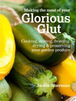 Making the Most of Your Glorious Glut: Cooking, Storing, Freezing, Drying & Preserving Your Garden Produce, Sherman, Jackie